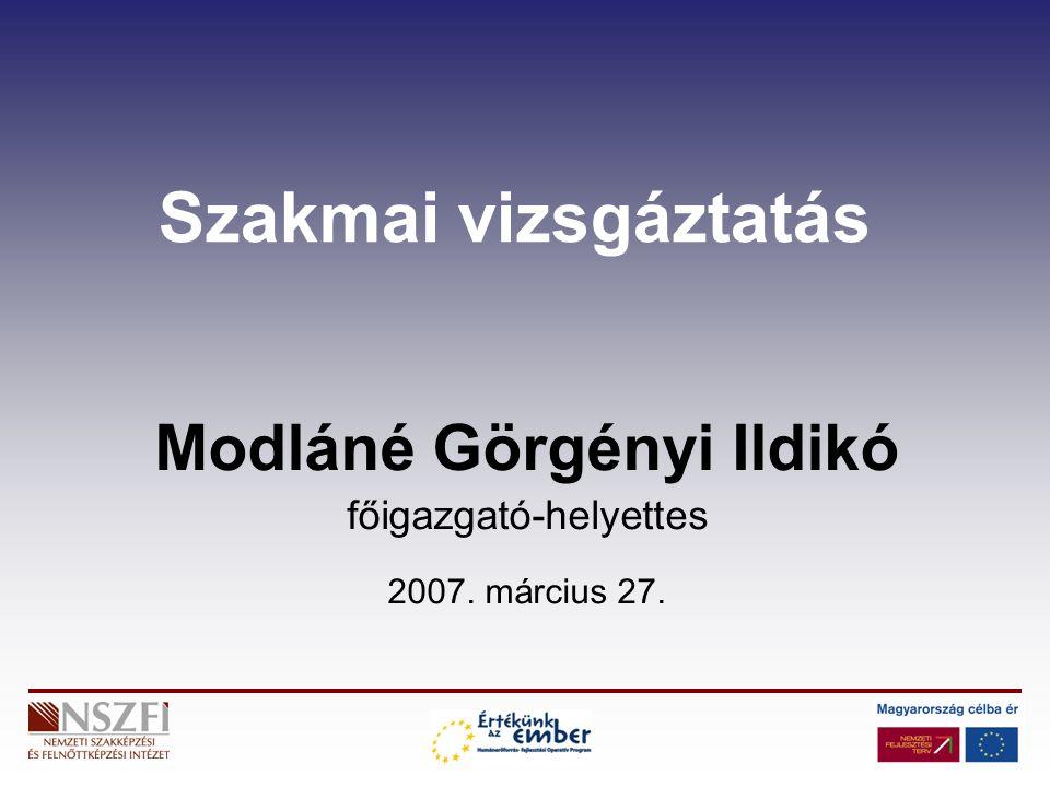 Szakmai vizsgáztatás Modláné Görgényi Ildikó főigazgató-helyettes 2007. március 27.