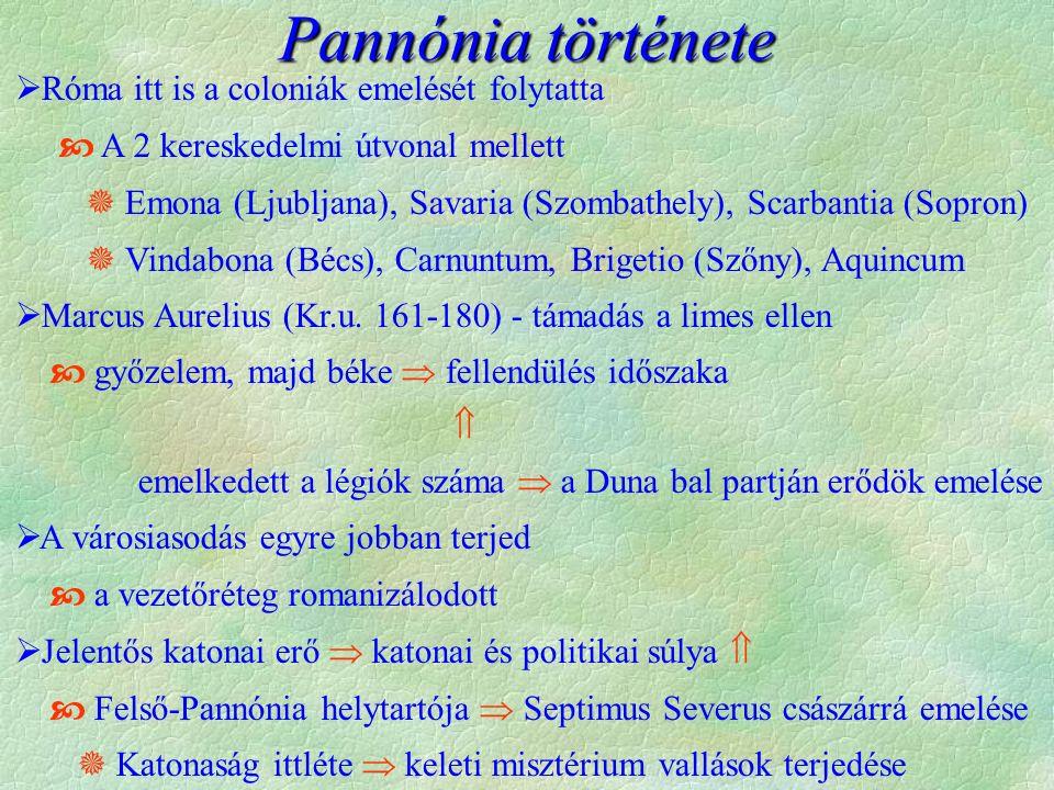 Pannónia története  Róma itt is a coloniák emelését folytatta  A 2 kereskedelmi útvonal mellett  Emona (Ljubljana), Savaria (Szombathely), Scarbantia (Sopron)  Vindabona (Bécs), Carnuntum, Brigetio (Szőny), Aquincum  Marcus Aurelius (Kr.u.