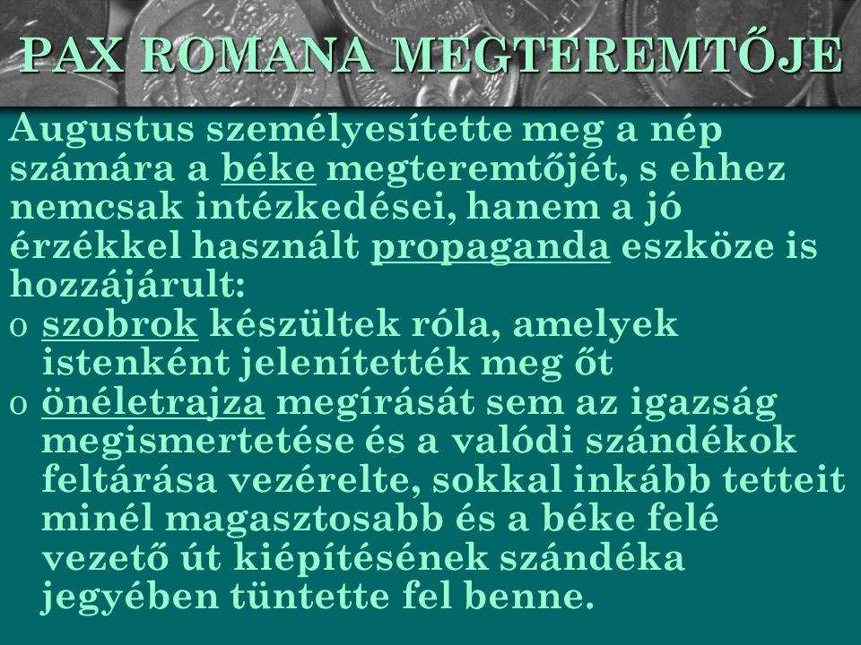 PAX ROMANA MEGTEREMTŐJE Augustus személyesítette meg a nép számára a béke megteremtőjét, s ehhez nemcsak intézkedései, hanem a jó érzékkel használt pr