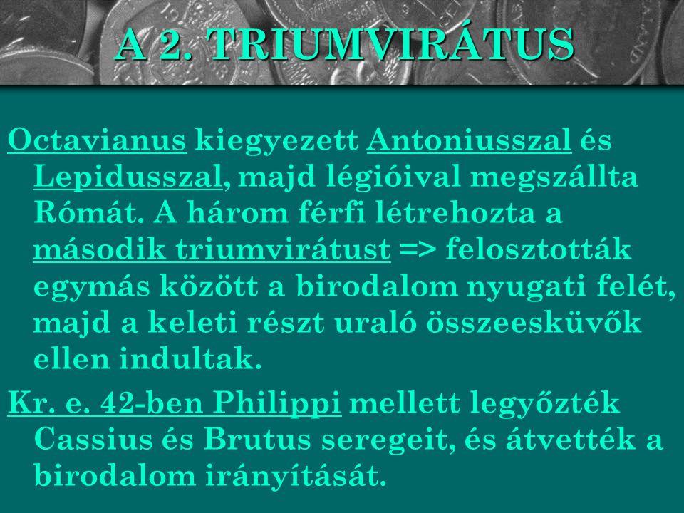 A 2. TRIUMVIRÁTUS Octavianus kiegyezett Antoniusszal és Lepidusszal, majd légióival megszállta Rómát. A három férfi létrehozta a második triumvirátust