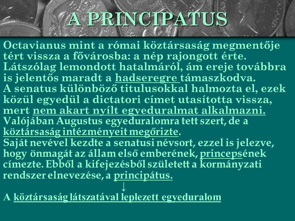 A PRINCIPATUS URALMI RENDSZERE Az összes jelentős tisztséget Augustus töltötte be: o censorként befolyásolni tudta a senatus összetételét (amelyet a híveivel töltött fel) és a magistratusok választását o consulként irányította a végrehajtó hatalmat o néptribunusi vétójogával élve bármely, az ő érdekeit sértő senatusi határozat ellen fellépett, s egyúttal sérthetetlenséget élvezett.