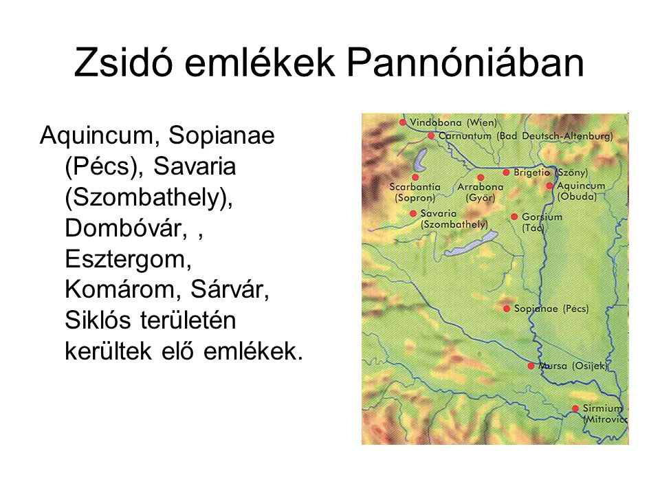 Zsidó emlékek Pannóniában Aquincum, Sopianae (Pécs), Savaria (Szombathely), Dombóvár,, Esztergom, Komárom, Sárvár, Siklós területén kerültek elő emlékek.