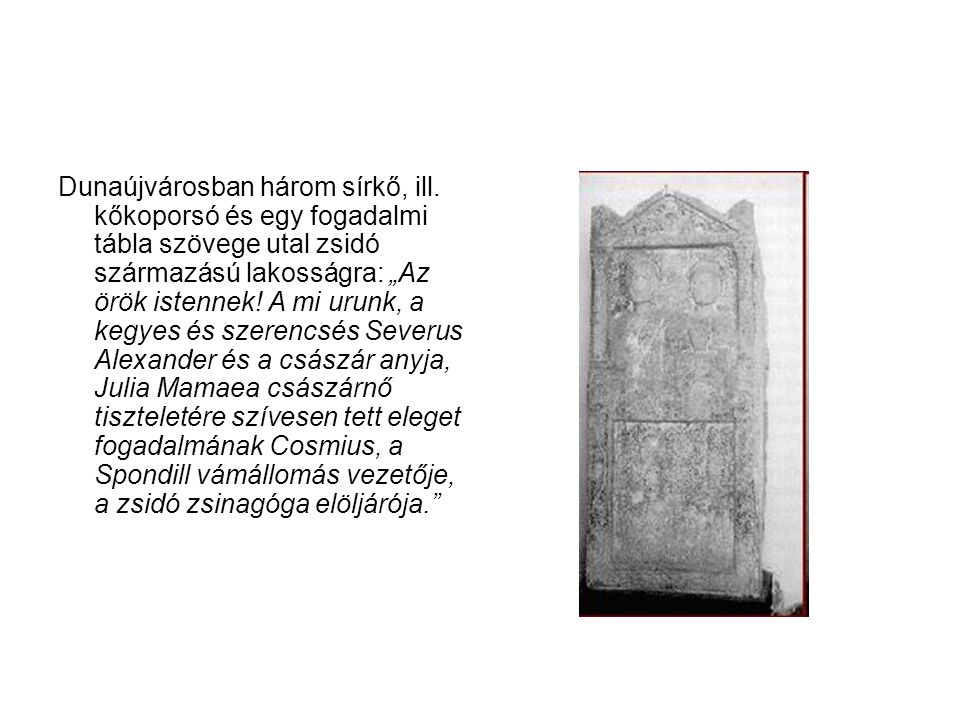 """Dunaújvárosban három sírkő, ill. kőkoporsó és egy fogadalmi tábla szövege utal zsidó származású lakosságra: """"Az örök istennek! A mi urunk, a kegyes és"""