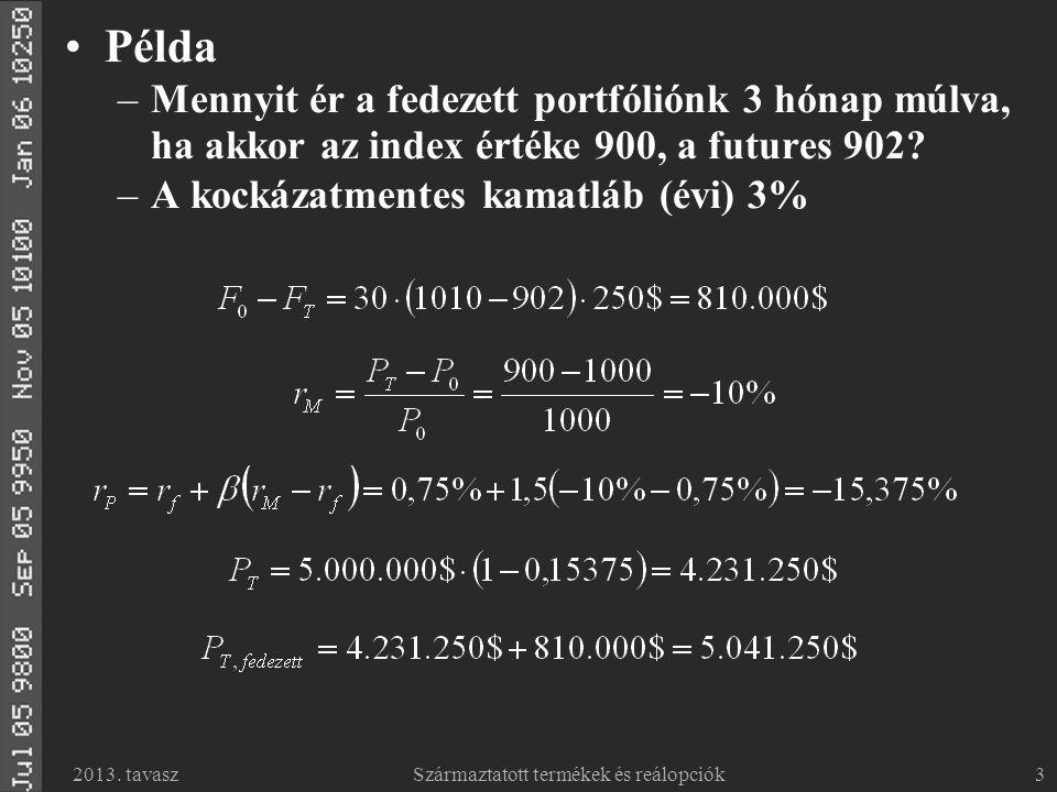 2013. tavaszSzármaztatott termékek és reálopciók3 Példa –Mennyit ér a fedezett portfóliónk 3 hónap múlva, ha akkor az index értéke 900, a futures 902?