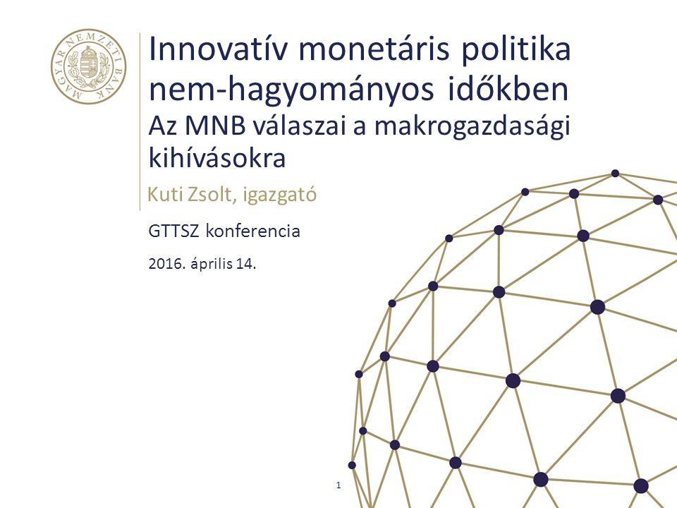 Innovatív monetáris politika nem-hagyományos időkben Az MNB válaszai a makrogazdasági kihívásokra GTTSZ konferencia Kuti Zsolt, igazgató 1 2016. ápril