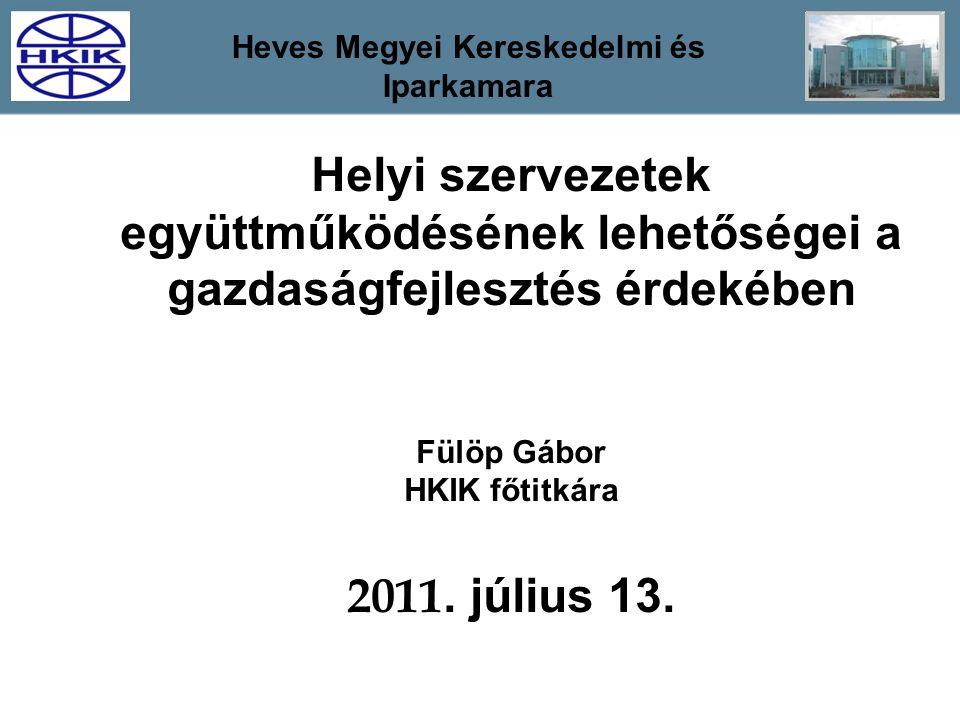Helyi szervezetek együttműködésének lehetőségei a gazdaságfejlesztés érdekében Fülöp Gábor HKIK főtitkára 2011. július 13. Heves Megyei Kereskedelmi é