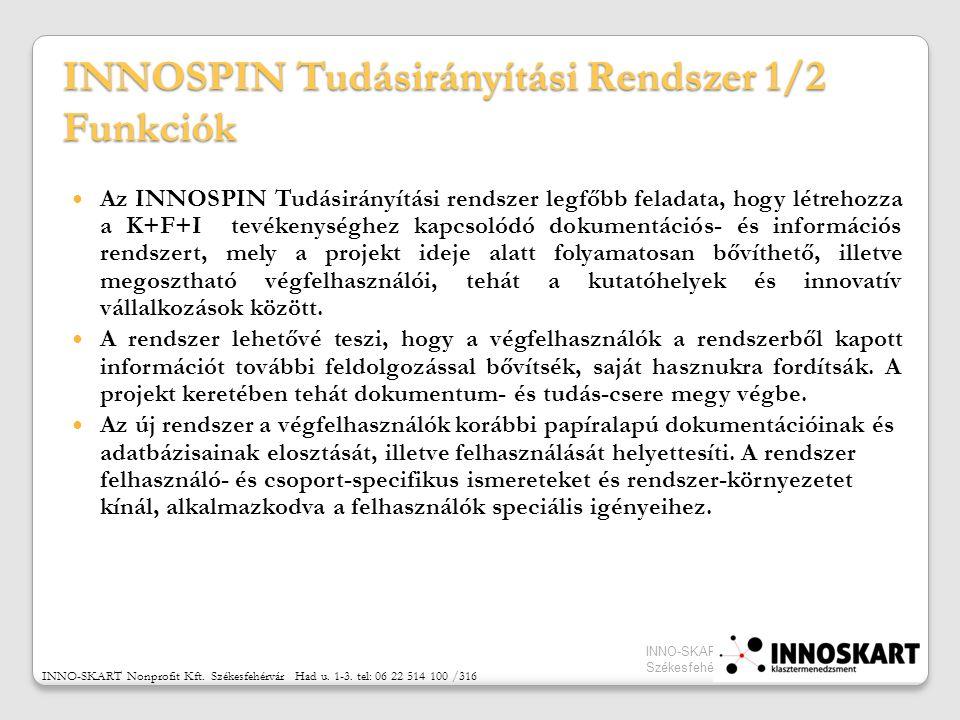 INNOSPIN Tudásirányítási Rendszer 1/2 Funkciók Az INNOSPIN Tudásirányítási rendszer legfőbb feladata, hogy létrehozza a K+F+I tevékenységhez kapcsolódó dokumentációs- és információs rendszert, mely a projekt ideje alatt folyamatosan bővíthető, illetve megosztható végfelhasználói, tehát a kutatóhelyek és innovatív vállalkozások között.