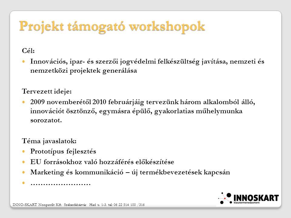 Projekt támogató workshopok Cél: Innovációs, ipar- és szerzői jogvédelmi felkészültség javítása, nemzeti és nemzetközi projektek generálása Tervezett ideje: 2009 novemberétől 2010 februárjáig tervezünk három alkalomból álló, innovációt ösztönző, egymásra épülő, gyakorlatias műhelymunka sorozatot.