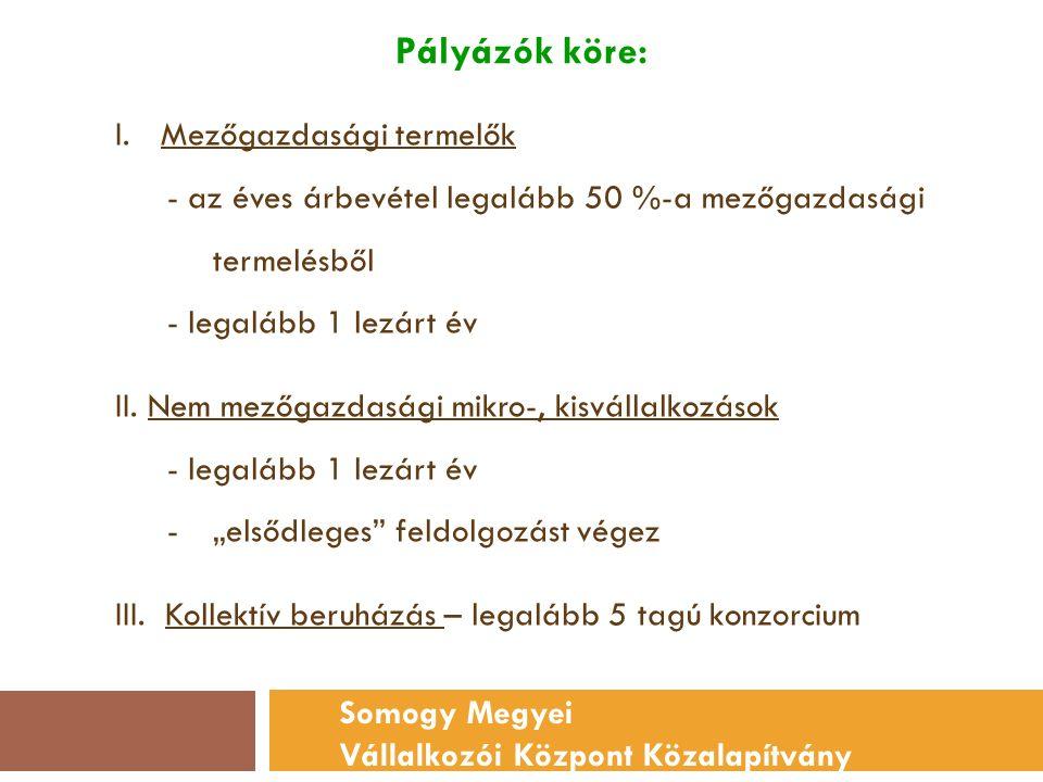 Pályázók köre: Somogy Megyei Vállalkozói Központ Közalapítvány I.Mezőgazdasági termelők - az éves árbevétel legalább 50 %-a mezőgazdasági termelésből - legalább 1 lezárt év II.