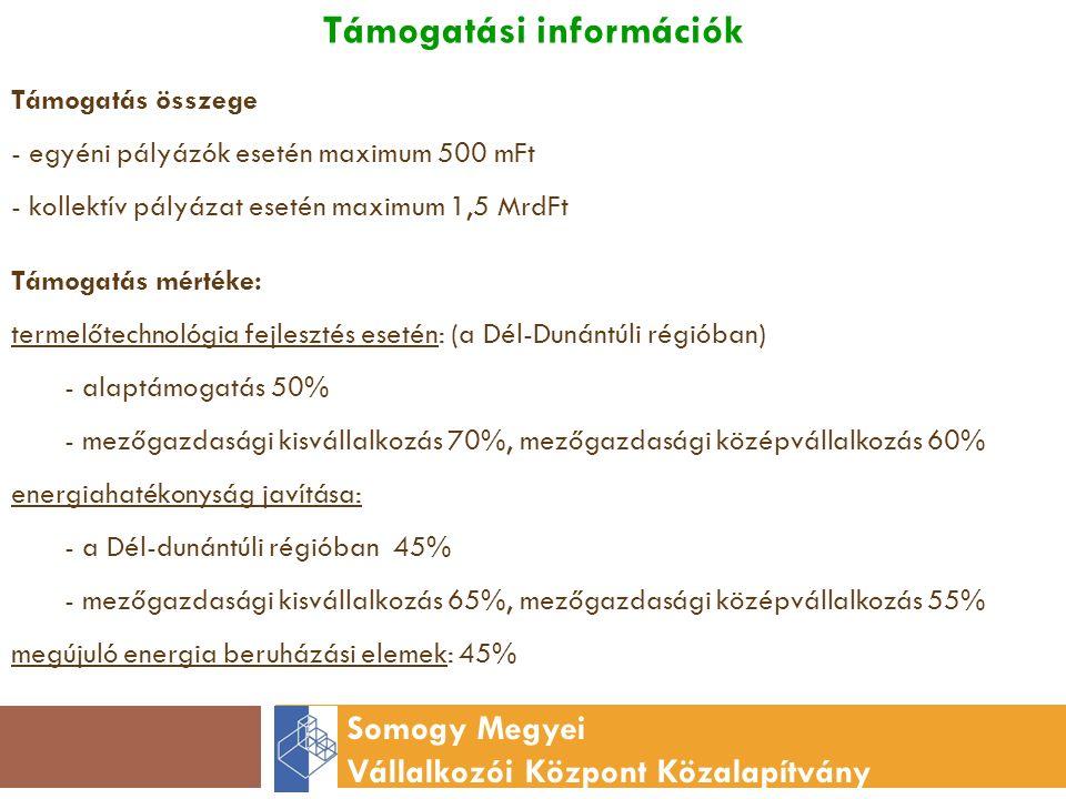 Támogatási információk Somogy Megyei Vállalkozói Központ Közalapítvány Támogatás összege - egyéni pályázók esetén maximum 500 mFt - kollektív pályázat esetén maximum 1,5 MrdFt Támogatás mértéke: termelőtechnológia fejlesztés esetén: (a Dél-Dunántúli régióban) - alaptámogatás 50% - mezőgazdasági kisvállalkozás 70%, mezőgazdasági középvállalkozás 60% energiahatékonyság javítása: - a Dél-dunántúli régióban 45% - mezőgazdasági kisvállalkozás 65%, mezőgazdasági középvállalkozás 55% megújuló energia beruházási elemek: 45%