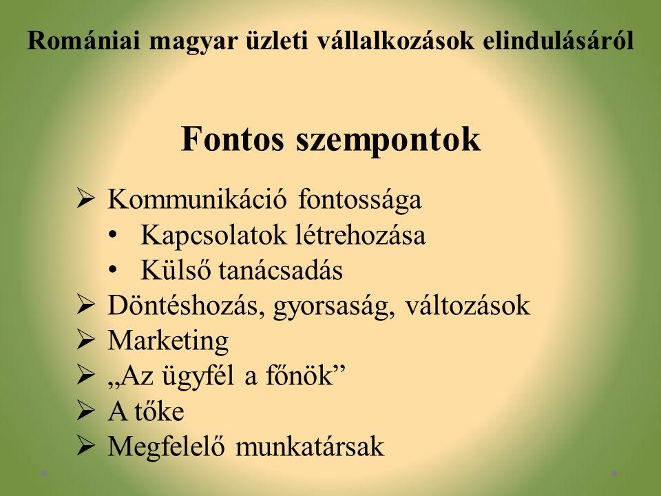 """Romániai magyar üzleti vállalkozások elindulásáról Fontos szempontok  Kommunikáció fontossága Kapcsolatok létrehozása Külső tanácsadás  Döntéshozás, gyorsaság, változások  Marketing  """"Az ügyfél a főnök  A tőke  Megfelelő munkatársak"""