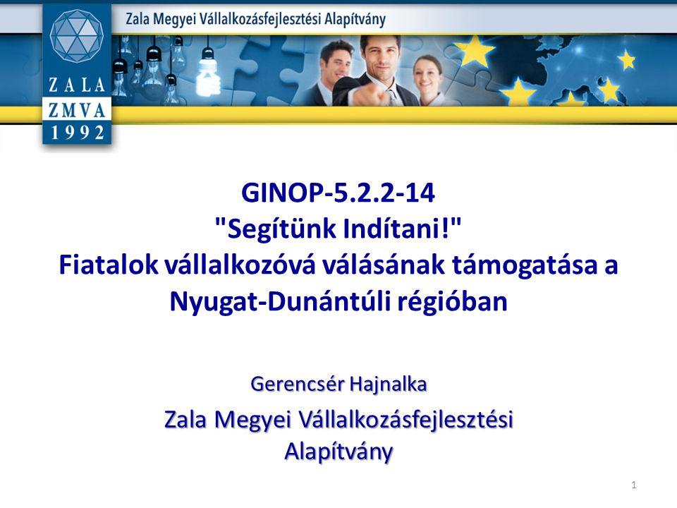 GINOP-5.2.2-14 Segítünk Indítani! Fiatalok vállalkozóvá válásának támogatása a Nyugat-Dunántúli régióban 1 Gerencsér Hajnalka Zala Megyei Vállalkozásfejlesztési Alapítvány