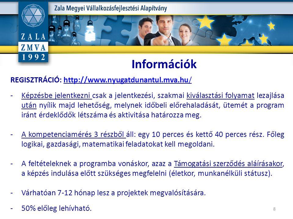 8 Információk REGISZTRÁCIÓ: http://www.nyugatdunantul.mva.hu/http://www.nyugatdunantul.mva.hu/ -Képzésbe jelentkezni csak a jelentkezési, szakmai kiválasztási folyamat lezajlása után nyílik majd lehetőség, melynek időbeli előrehaladását, ütemét a program iránt érdeklődők létszáma és aktivitása határozza meg.