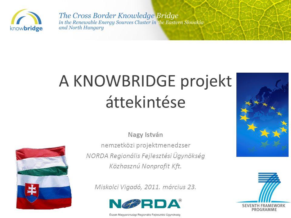 A KNOWBRIDGE projekt áttekintése Nagy István nemzetközi projektmenedzser NORDA Regionális Fejlesztési Ügynökség Közhasznú Nonprofit Kft.