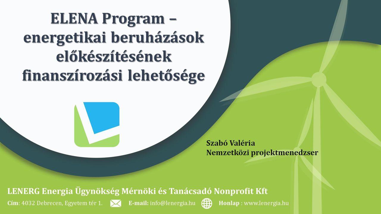 ELENA Program – energetikai beruházások előkészítésének finanszírozási lehetősége Szabó Valéria Nemzetközi projektmenedzser
