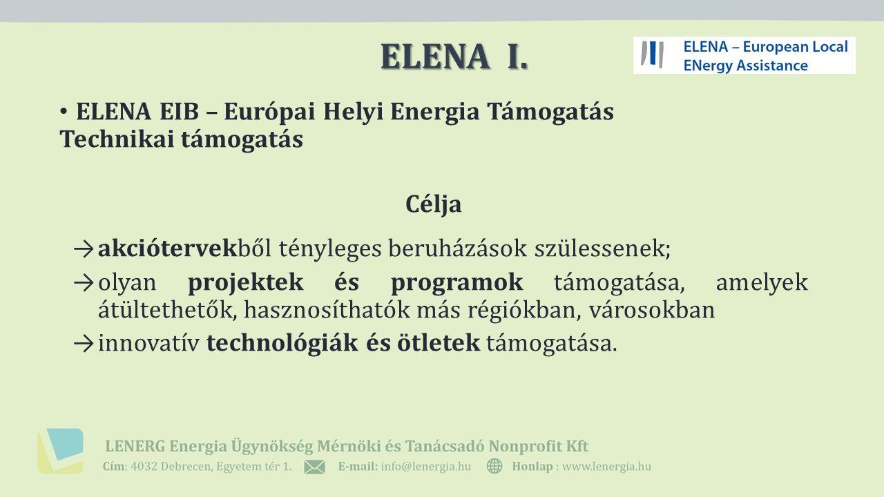 ELENA EIB – Európai Helyi Energia Támogatás Technikai támogatás Célja → akciótervekből tényleges beruházások szülessenek; → olyan projektek és programok támogatása, amelyek átültethetők, hasznosíthatók más régiókban, városokban → innovatív technológiák és ötletek támogatása.