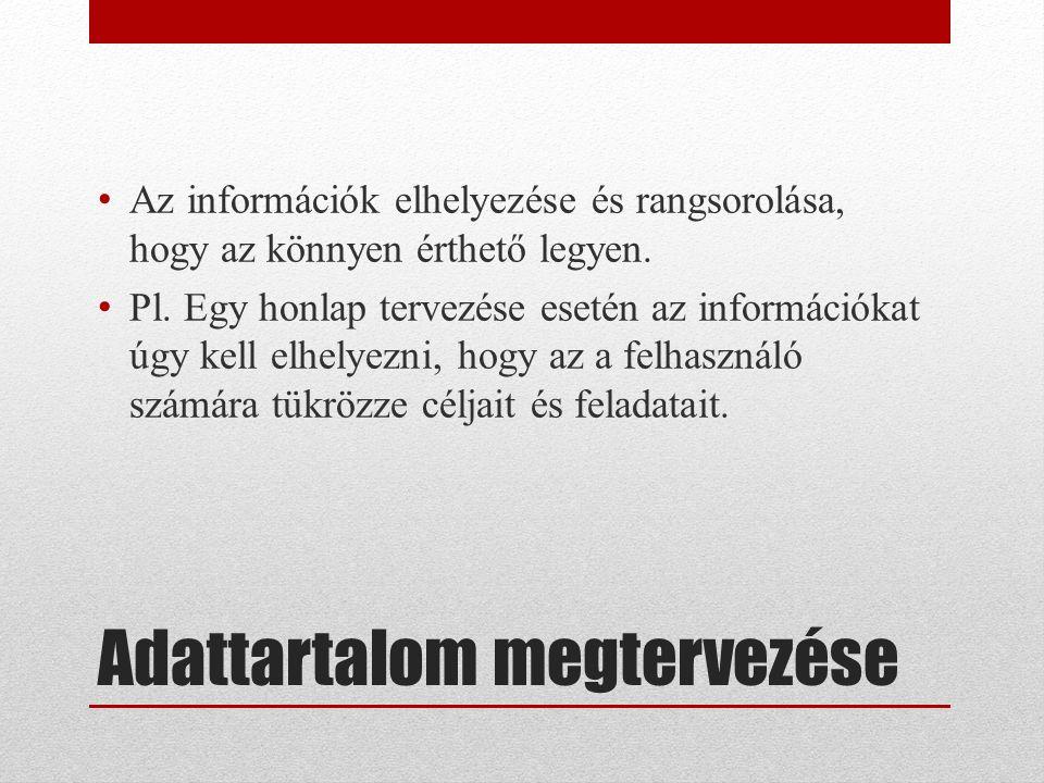 Adattartalom megtervezése Az információk elhelyezése és rangsorolása, hogy az könnyen érthető legyen.