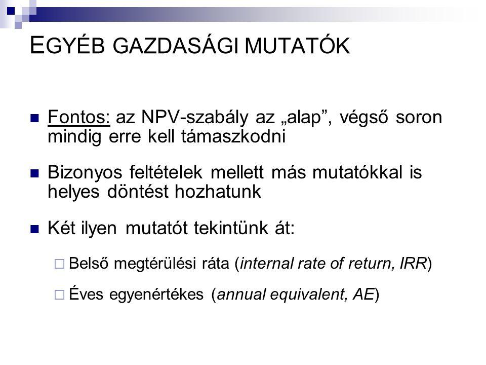 """E GYÉB GAZDASÁGI MUTATÓK Fontos: az NPV-szabály az """"alap , végső soron mindig erre kell támaszkodni Bizonyos feltételek mellett más mutatókkal is helyes döntést hozhatunk Két ilyen mutatót tekintünk át:  Belső megtérülési ráta (internal rate of return, IRR)  Éves egyenértékes (annual equivalent, AE)"""