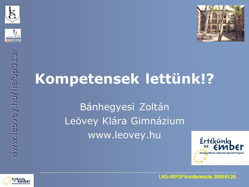 LKG–HEFOP konferencia, 200 8.0 1.2 6. www.leovey.hu/hefop313 / Kompetensek lettünk!? Bánhegyesi Zoltán Leövey Klára Gimnázium www.leovey.hu