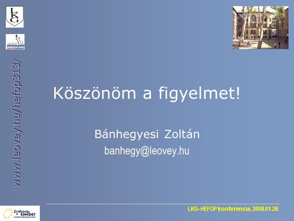 LKG–HEFOP konferencia, 200 8.0 1.2 6. www.leovey.hu/hefop313 / Köszönöm a figyelmet! Bánhegyesi Zoltán banhegy@leovey.hu