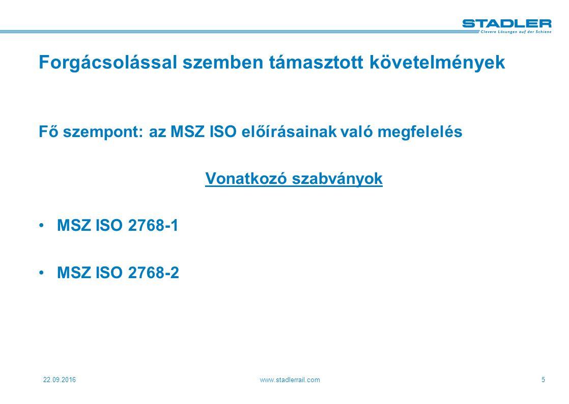 22.09.2016www.stadlerrail.com5 Forgácsolással szemben támasztott követelmények Fő szempont: az MSZ ISO előírásainak való megfelelés Vonatkozó szabványok MSZ ISO 2768-1 MSZ ISO 2768-2