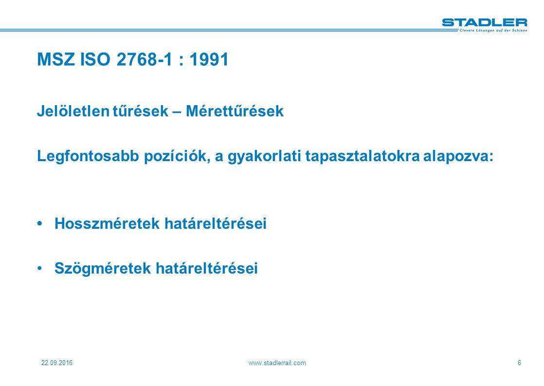 22.09.2016www.stadlerrail.com6 MSZ ISO 2768-1 : 1991 Jelöletlen tűrések – Mérettűrések Legfontosabb pozíciók, a gyakorlati tapasztalatokra alapozva: Hosszméretek határeltérései Szögméretek határeltérései