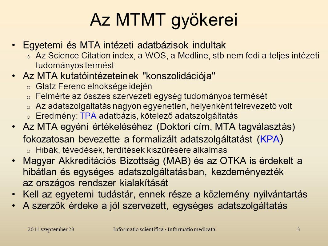 Az MTMT gyökerei Egyetemi és MTA intézeti adatbázisok indultak o Az Science Citation index, a WOS, a Medline, stb nem fedi a teljes intézeti tudományos termést Az MTA kutatóintézeteinek konszolidációja o Glatz Ferenc elnöksége idején o Felmérte az összes szervezeti egység tudományos termését o Az adatszolgáltatás nagyon egyenetlen, helyenként félrevezető volt o Eredmény: TPA adatbázis, kötelező adatszolgáltatás Az MTA egyéni értékeléséhez (Doktori cím, MTA tagválasztás) fokozatosan bevezette a formalizált adatszolgáltatást (KPA ) o Hibák, tévedések, ferdítések kiszűrésére alkalmas Magyar Akkreditációs Bizottság (MAB) és az OTKA is érdekelt a hibátlan és egységes adatszolgáltatásban, kezdeményezték az országos rendszer kialakítását Kell az egyetemi tudástár, ennek része a közlemény nyilvántartás A szerzők érdeke a jól szervezett, egységes adatszolgáltatás 2011 szeptember 233Informatio scientifica - Informatio medicata