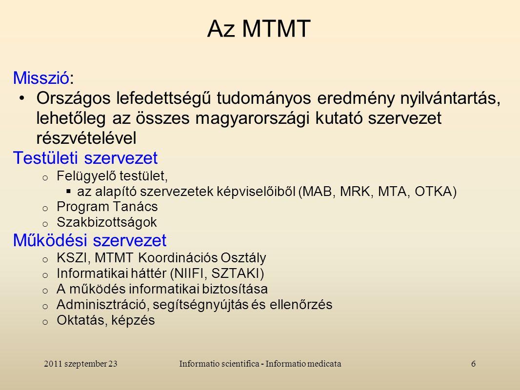 Az MTMT Misszió: Országos lefedettségű tudományos eredmény nyilvántartás, lehetőleg az összes magyarországi kutató szervezet részvételével Testületi szervezet o Felügyelő testület,  az alapító szervezetek képviselőiből (MAB, MRK, MTA, OTKA) o Program Tanács o Szakbizottságok Működési szervezet o KSZI, MTMT Koordinációs Osztály o Informatikai háttér (NIIFI, SZTAKI) o A működés informatikai biztosítása o Adminisztráció, segítségnyújtás és ellenőrzés o Oktatás, képzés 2011 szeptember 236Informatio scientifica - Informatio medicata