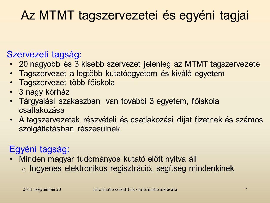 Az MTMT tagszervezetei és egyéni tagjai Szervezeti tagság: 20 nagyobb és 3 kisebb szervezet jelenleg az MTMT tagszervezete Tagszervezet a legtöbb kutatóegyetem és kiváló egyetem Tagszervezet több főiskola 3 nagy kórház Tárgyalási szakaszban van további 3 egyetem, főiskola csatlakozása A tagszervezetek részvételi és csatlakozási díjat fizetnek és számos szolgáltatásban részesülnek Egyéni tagság: Minden magyar tudományos kutató előtt nyitva áll o Ingyenes elektronikus regisztráció, segítség mindenkinek 2011 szeptember 237Informatio scientifica - Informatio medicata