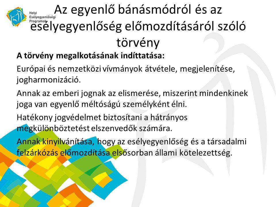 Az egyenlő bánásmódról és az esélyegyenlőség előmozdításáról szóló törvény A törvény megalkotásának indíttatása: Európai és nemzetközi vívmányok átvétele, megjelenítése, jogharmonizáció.