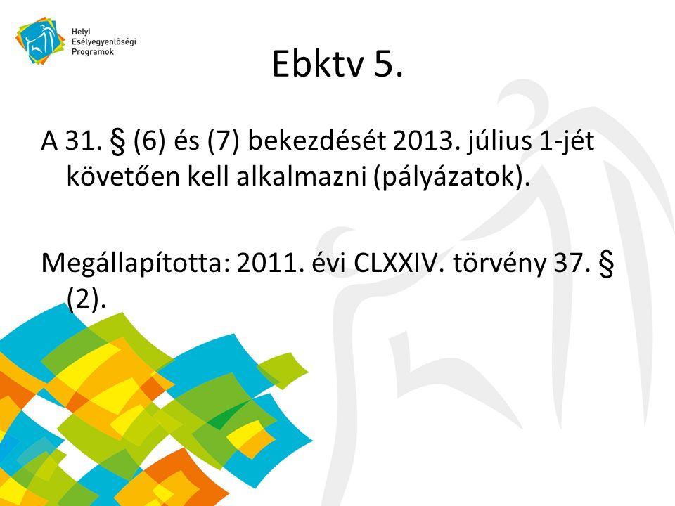Ebktv 5. A 31. § (6) és (7) bekezdését 2013. július 1-jét követően kell alkalmazni (pályázatok).