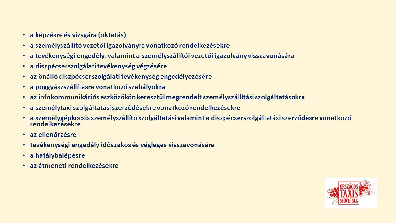 a képzésre és vizsgára (oktatás) a személyszállító vezetői igazolványra vonatkozó rendelkezésekre a tevékenységi engedély, valamint a személyszállítói vezetői igazolvány visszavonására a diszpécserszolgálati tevékenység végzésére az önálló diszpécserszolgálati tevékenység engedélyezésére a poggyászszállításra vonatkozó szabályokra az infokommunikációs eszközökön keresztül megrendelt személyszállítási szolgáltatásokra a személytaxi szolgáltatási szerződésekre vonatkozó rendelkezésekre a személygépkocsis személyszállító szolgáltatási valamint a diszpécserszolgáltatási szerződésre vonatkozó rendelkezésekre az ellenőrzésre tevékenységi engedély időszakos és végleges visszavonására a hatálybalépésre az átmeneti rendelkezésekre