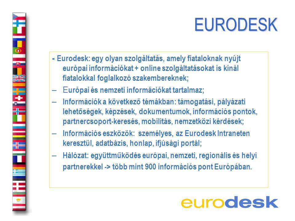 EURODESK EURODESK - Eurodesk: egy olyan szolgáltatás, amely fiataloknak nyújt európai információkat + online szolgáltatásokat is kínál fiatalokkal foglalkozó szakembereknek; – E urópai és nemzeti információkat tartalmaz; – Információk a következő témákban: támogatási, pályázati lehetőségek, képzések, dokumentumok, információs pontok, partnercsoport-keresés, mobilitás, nemzetközi kérdések; – Információs eszközök: személyes, az Eurodesk Intraneten keresztül, adatbázis, honlap, ifjúsági portál; – Hálózat: együttműködés európai, nemzeti, regionális és helyi partnerekkel -> több mint 900 információs pont Európában.