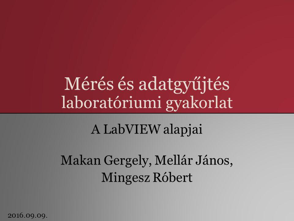 Mérés és adatgyűjtés laboratóriumi gyakorlat A LabVIEW alapjai Makan Gergely, Mellár János, Mingesz Róbert 2016.09.09.