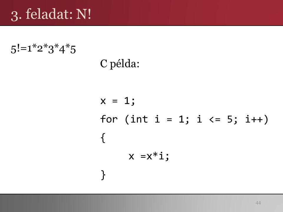 3. feladat: N! 5!=1*2*3*4*5 C példa: x = 1; for (int i = 1; i <= 5; i++) { x =x*i; } 44