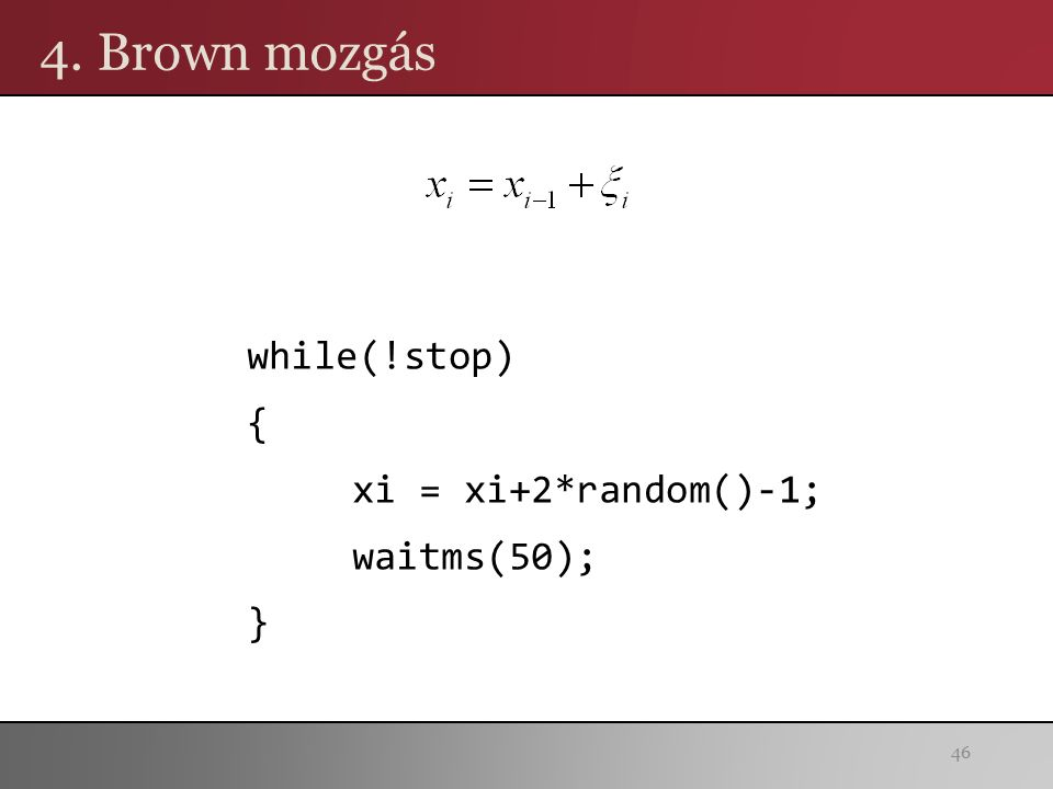 4. Brown mozgás 46 while(!stop) { xi = xi+2*random()-1; waitms(50); }