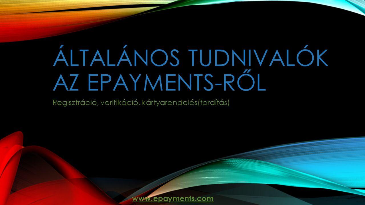 ÁLTALÁNOS TUDNIVALÓK AZ EPAYMENTS-RŐL Regisztráció, verifikáció, kártyarendelés(fordítás) www.epayments.com
