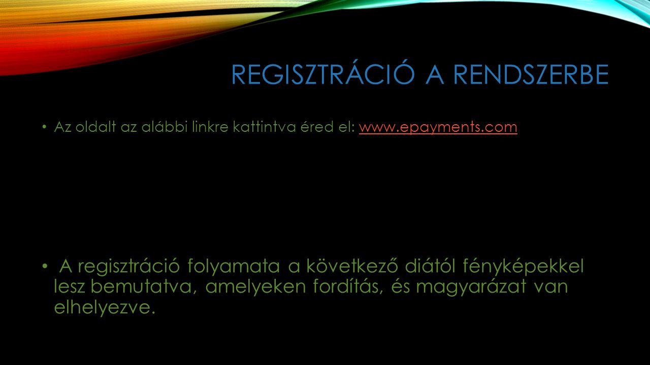 REGISZTRÁCIÓ A RENDSZERBE Az oldalt az alábbi linkre kattintva éred el: www.epayments.comwww.epayments.com A regisztráció folyamata a következő diától fényképekkel lesz bemutatva, amelyeken fordítás, és magyarázat van elhelyezve.