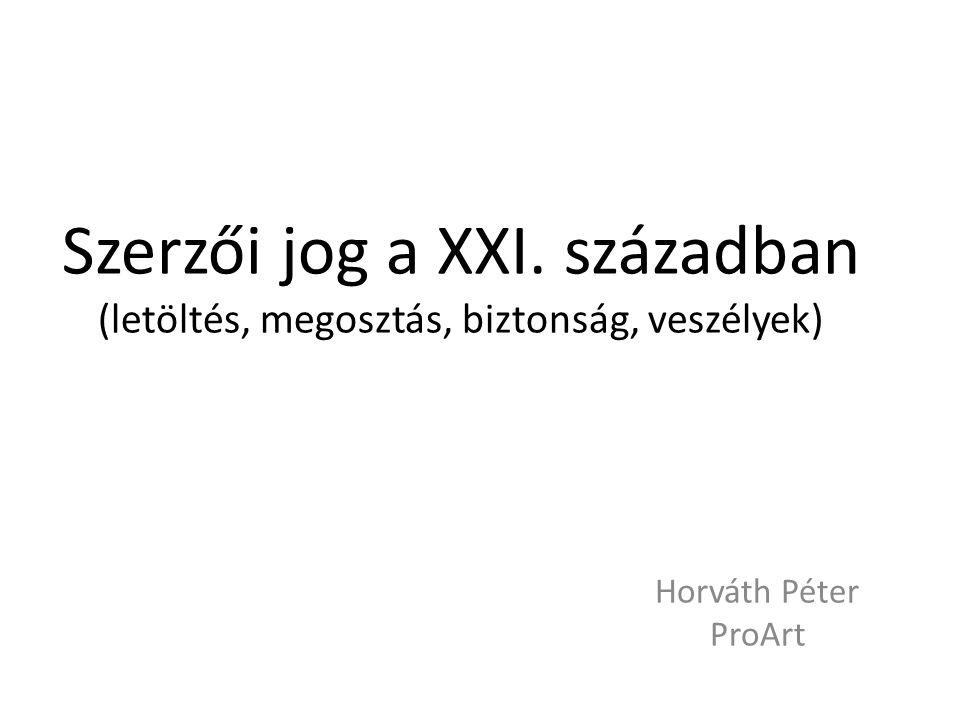 Szerzői jog a XXI. században (letöltés, megosztás, biztonság, veszélyek) Horváth Péter ProArt