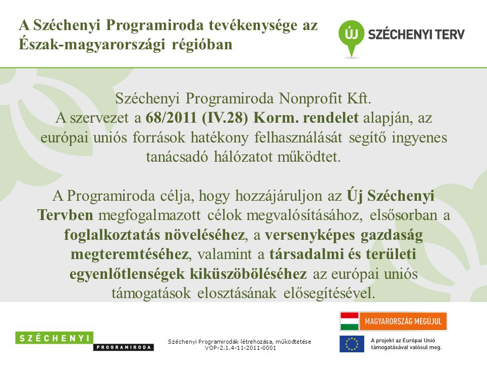 A Széchenyi Programiroda tevékenysége az Észak-magyarországi régióban Széchenyi Programiroda Nonprofit Kft. A szervezet a 68/2011 (IV.28) Korm. rendel