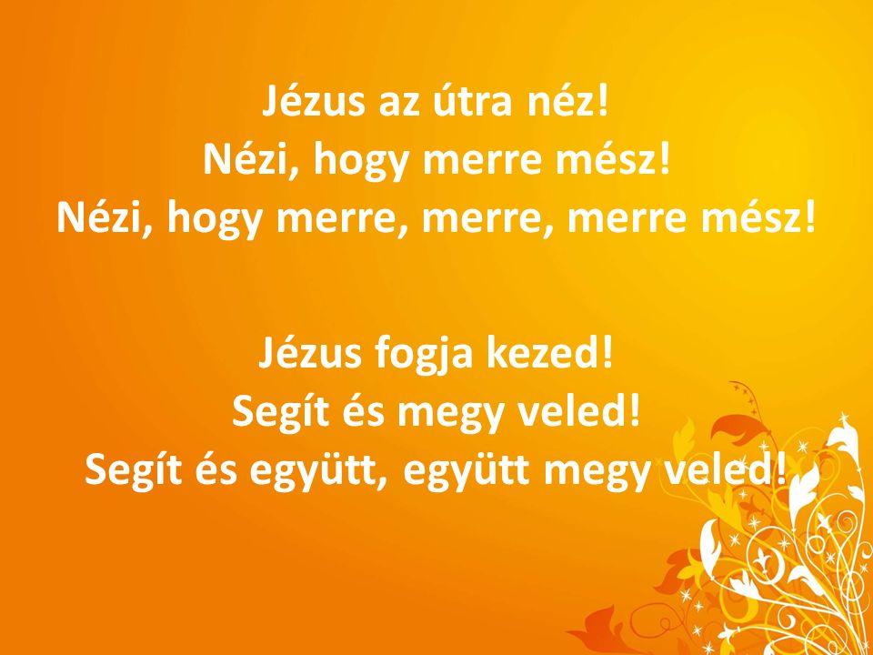 Jézus az útra néz. Nézi, hogy merre mész. Nézi, hogy merre, merre, merre mész.