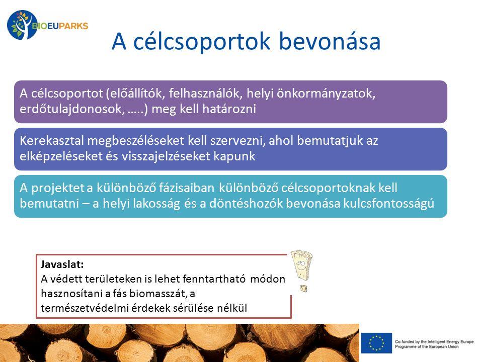 A célcsoportok bevonása A célcsoportot (előállítók, felhasználók, helyi önkormányzatok, erdőtulajdonosok, …..) meg kell határozni Kerekasztal megbeszéléseket kell szervezni, ahol bemutatjuk az elképzeléseket és visszajelzéseket kapunk A projektet a különböző fázisaiban különböző célcsoportoknak kell bemutatni – a helyi lakosság és a döntéshozók bevonása kulcsfontosságú Javaslat: A védett területeken is lehet fenntartható módon hasznosítani a fás biomasszát, a természetvédelmi érdekek sérülése nélkül