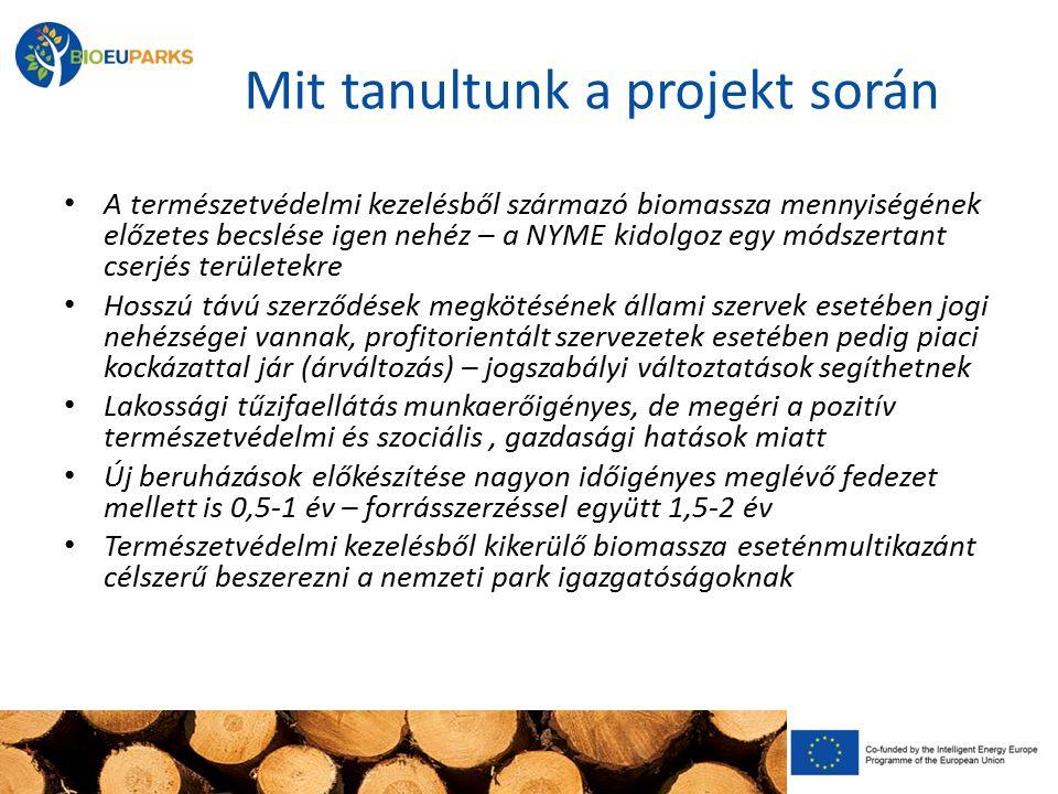 Mit tanultunk a projekt során A természetvédelmi kezelésből származó biomassza mennyiségének előzetes becslése igen nehéz – a NYME kidolgoz egy módszertant cserjés területekre Hosszú távú szerződések megkötésének állami szervek esetében jogi nehézségei vannak, profitorientált szervezetek esetében pedig piaci kockázattal jár (árváltozás) – jogszabályi változtatások segíthetnek Lakossági tűzifaellátás munkaerőigényes, de megéri a pozitív természetvédelmi és szociális, gazdasági hatások miatt Új beruházások előkészítése nagyon időigényes meglévő fedezet mellett is 0,5-1 év – forrásszerzéssel együtt 1,5-2 év Természetvédelmi kezelésből kikerülő biomassza eseténmultikazánt célszerű beszerezni a nemzeti park igazgatóságoknak