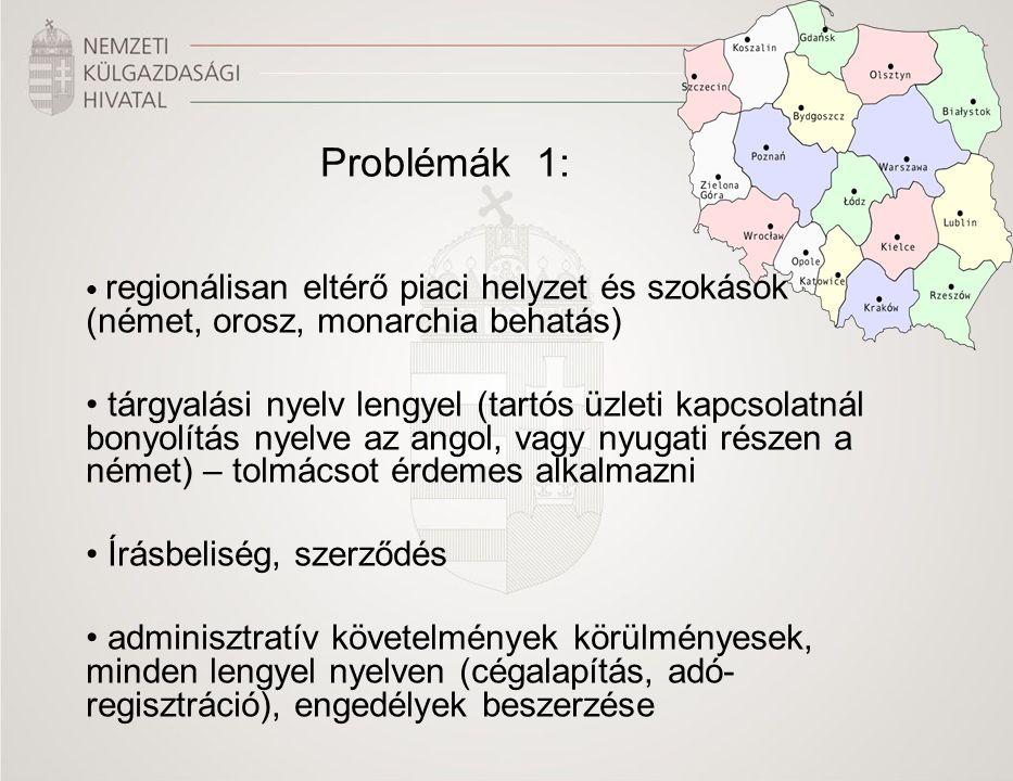 Problémák 1: regionálisan eltérő piaci helyzet és szokások (német, orosz, monarchia behatás) tárgyalási nyelv lengyel (tartós üzleti kapcsolatnál bonyolítás nyelve az angol, vagy nyugati részen a német) – tolmácsot érdemes alkalmazni Írásbeliség, szerződés adminisztratív követelmények körülményesek, minden lengyel nyelven (cégalapítás, adó- regisztráció), engedélyek beszerzése