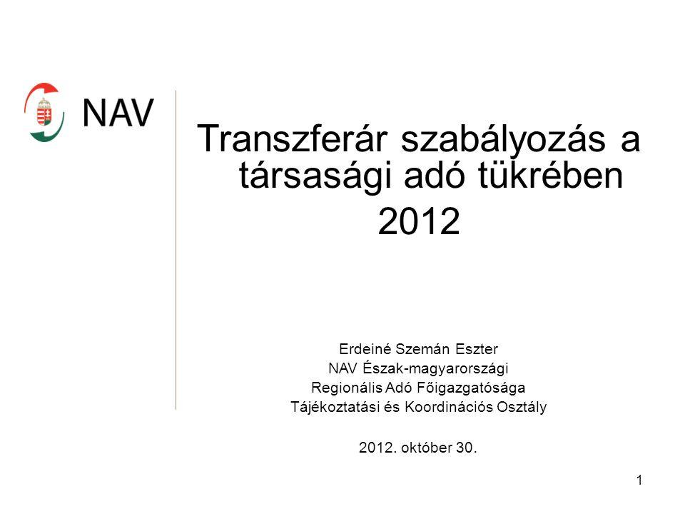 1 Transzferár szabályozás a társasági adó tükrében 2012 Erdeiné Szemán Eszter NAV Észak-magyarországi Regionális Adó Főigazgatósága Tájékoztatási és Koordinációs Osztály 2012.
