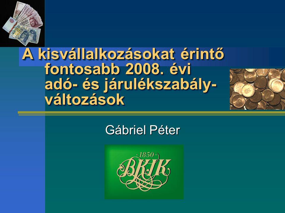A kisvállalkozásokat érintő fontosabb 2008. évi adó- és járulékszabály- változások Gábriel Péter