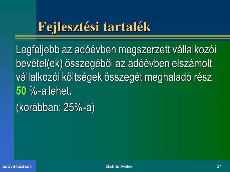 Gábriel Péter34adóváltozások Fejlesztési tartalék Legfeljebb az adóévben megszerzett vállalkozói bevétel(ek) összegéből az adóévben elszámolt vállalkozói költségek összegét meghaladó rész 50 %-a lehet.