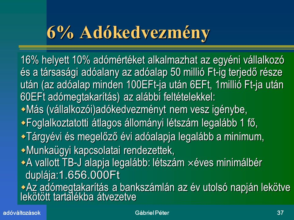 Gábriel Péter37adóváltozások 6% Adókedvezmény 16% helyett 10% adómértéket alkalmazhat az egyéni vállalkozó és a társasági adóalany az adóalap 50 millió Ft-ig terjedő része után (az adóalap minden 100EFt-ja után 6EFt, 1millió Ft-ja után 60EFt adómegtakarítás) az alábbi feltételekkel:  Más (vállalkozói)adókedvezményt nem vesz igénybe,  Foglalkoztatotti átlagos állományi létszám legalább 1 fő,  Tárgyévi és megelőző évi adóalapja legalább a minimum,  Munkaügyi kapcsolatai rendezettek,  A vallott TB-J alapja legalább: létszám  éves minimálbér duplája: 1.656.000Ft duplája: 1.656.000Ft  Az adómegtakarítás a bankszámlán az év utolsó napján lekötve lekötött tartalékba átvezetve