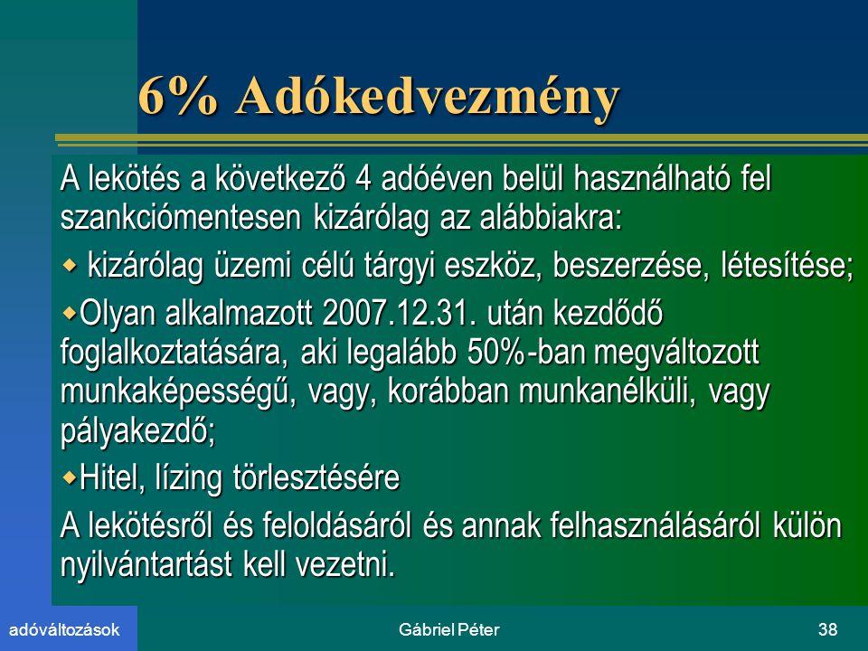 Gábriel Péter38adóváltozások 6% Adókedvezmény A lekötés a következő 4 adóéven belül használható fel szankciómentesen kizárólag az alábbiakra:  kizárólag üzemi célú tárgyi eszköz, beszerzése, létesítése;  Olyan alkalmazott 2007.12.31.