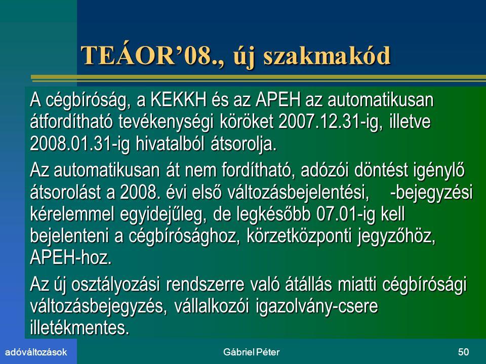 Gábriel Péter50adóváltozások TEÁOR'08., új szakmakód A cégbíróság, a KEKKH és az APEH az automatikusan átfordítható tevékenységi köröket 2007.12.31-ig, illetve 2008.01.31-ig hivatalból átsorolja.